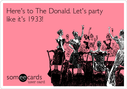 Here's to The Donald. Let's party like it's 1933!