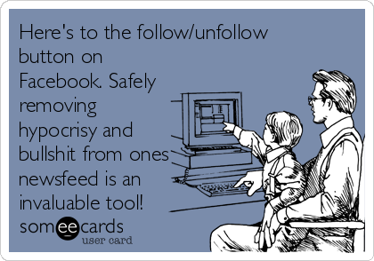 Here's to the follow/unfollow button on Facebook. Safely removing hypocrisy and bullshit from ones newsfeed is an invaluable tool!