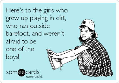 Here's to the girls who  grew up playing in dirt, who ran outside barefoot, and weren't afraid to be one of the boys!