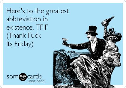 Here's to the greatest abbreviation in existence, TFIF (Thank Fuck  Its Friday)