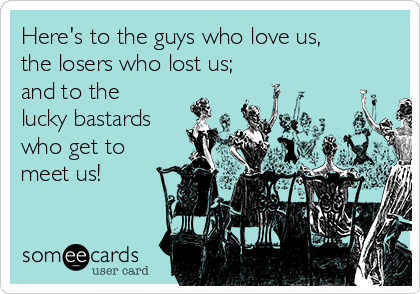 Here's to the guys who love us, the losers who lost us; and to the lucky bastards who get to meet us!