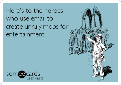 Here's to the heroes who use email to create unruly mobs for entertainment.