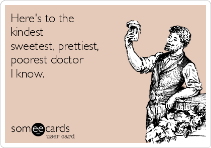Here's to the kindest sweetest, prettiest, poorest doctor I know.