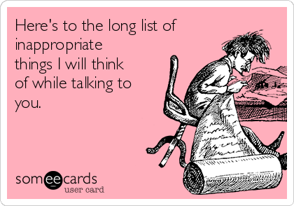 Here's to the long list of inappropriate things I will think of while talking to you.