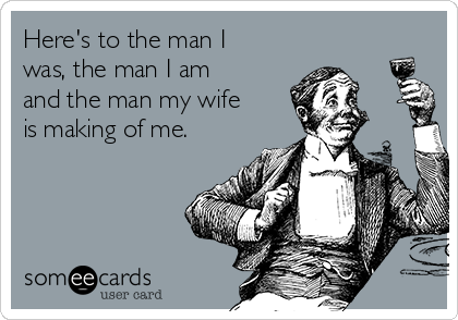 Here's to the man I was, the man I am and the man my wife is making of me.