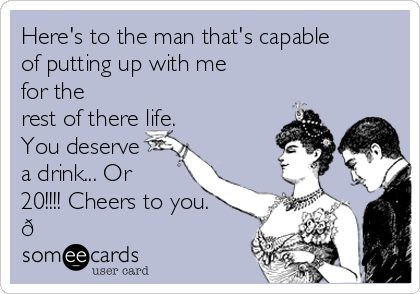 Here's to the man that's capable of putting up with me for the rest of there life.  You deserve a drink... Or 20!!!! Cheers to you.