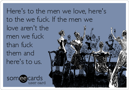 Here's to the men we love, here's to the we fuck. If the men we love aren't the men we fuck than fuck them and here's to us.