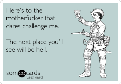 Here's to the motherfucker that dares challenge me.  The next place you'll see will be hell.