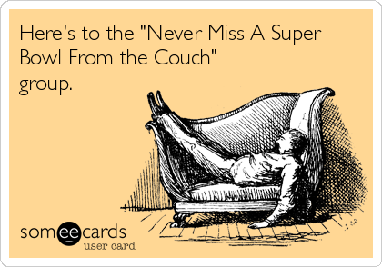 """Here's to the """"Never Miss A Super Bowl From the Couch"""" group."""