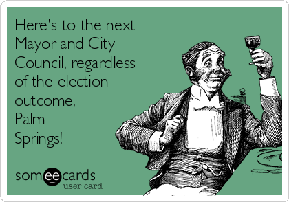 Here's to the next Mayor and City Council, regardless of the election outcome, Palm Springs!