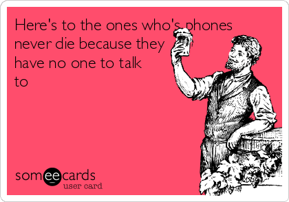 Here's to the ones who's phones never die because they have no one to talk to