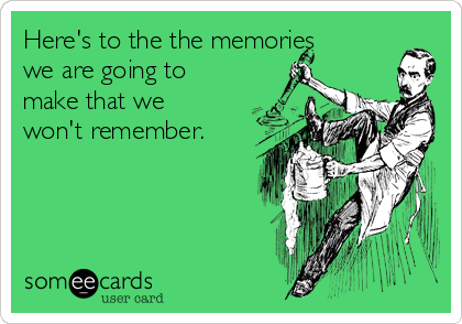 Here's to the the memories we are going to make that we won't remember.
