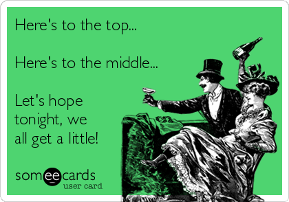 Here's to the top...  Here's to the middle...  Let's hope tonight, we all get a little!