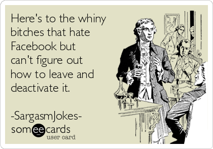 Here's to the whiny bitches that hate Facebook but can't figure out how to leave and deactivate it.  -SargasmJokes-
