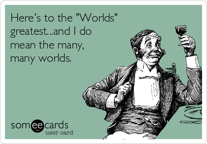 "Here's to the ""Worlds"" greatest...and I do mean the many, many worlds."