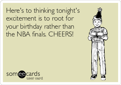 Here's to thinking tonight's excitement is to root for your birthday rather than the NBA finals. CHEERS!