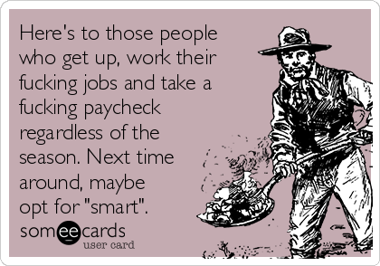"Here's to those people who get up, work their fucking jobs and take a fucking paycheck regardless of the season. Next time around, maybe opt for ""smart""."