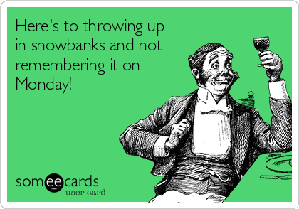 Here's to throwing up in snowbanks and not remembering it on  Monday!