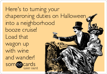 Here's to turning your chaperoning duties on Halloween into a neighborhood booze cruise! Load that wagon up with wine and wander!
