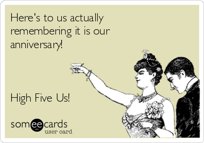 Here's to us actually remembering it is our anniversary!    High Five Us!
