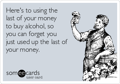 Here's to using the last of your money to buy alcohol, so you can forget you just used up the last of your money.