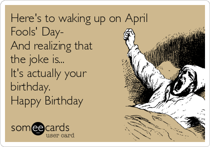 Here's to waking up on April Fools' Day- And realizing that the joke is... It's actually your birthday. Happy Birthday