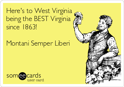 Here's to West Virginia being the BEST Virginia  since 1863!  Montani Semper Liberi