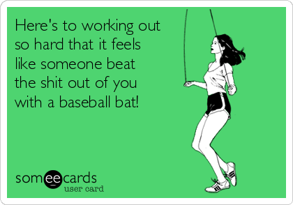 Here's to working out so hard that it feels  like someone beat the shit out of you with a baseball bat!
