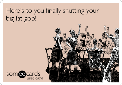 Here's to you finally shutting your big fat gob!