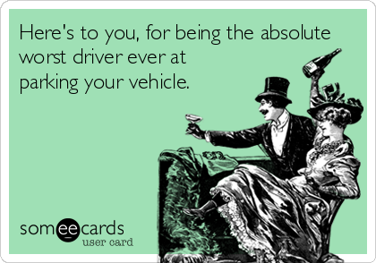 Here's to you, for being the absolute worst driver ever at parking your vehicle.