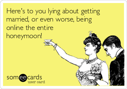 Here's to you lying about getting married, or even worse, being online the entire honeymoon!