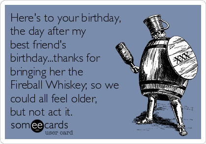 Here's to your birthday, the day after my best friend's birthday...thanks for bringing her the Fireball Whiskey; so we could all feel older, but not act it.