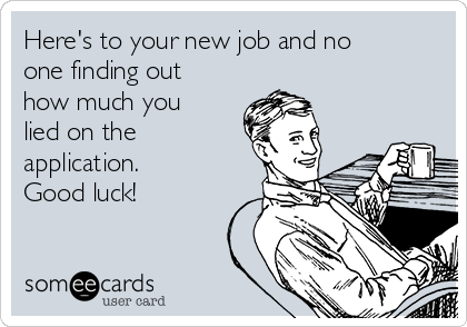 Here's to your new job and no one finding out how much you lied on the application.  Good luck!