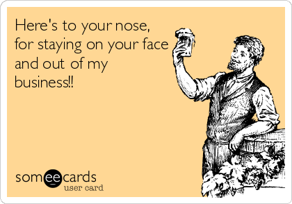 Here's to your nose, for staying on your face and out of my  business!!