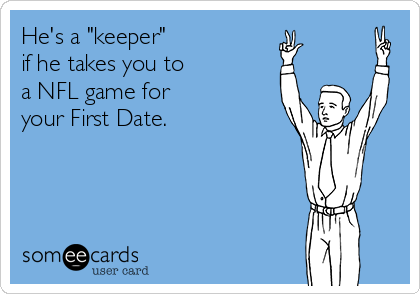 """He's a """"keeper""""  if he takes you to  a NFL game for  your First Date."""