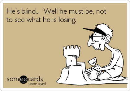 He's blind...  Well he must be, not to see what he is losing.