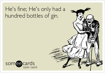 He's fine; He's only had a hundred bottles of gin.