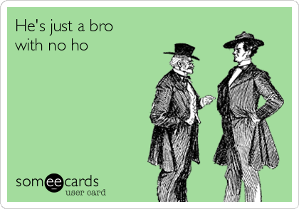 He's just a bro with no ho