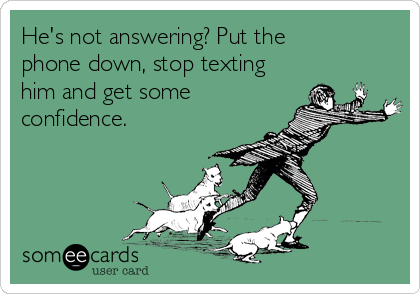 He's not answering? Put the phone down, stop texting him and get some confidence.