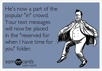 "He's now a part of the popular ""in"" crowd. Your text messages will now be placed in the ""reserved for when I have time for you"" folder."