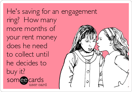 He's saving for an engagement ring?  How many more months of your rent money does he need to collect until he decides to buy it?