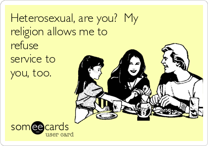 Heterosexual, are you?  My religion allows me to refuse service to you, too.