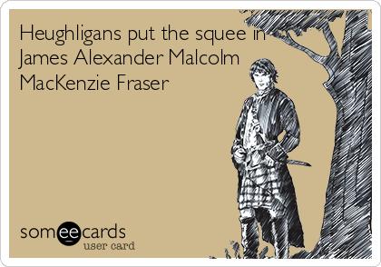 Heughligans put the squee in James Alexander Malcolm MacKenzie Fraser