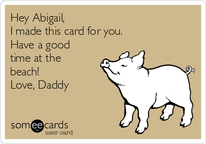 Hey Abigail,  I made this card for you. Have a good time at the beach! Love, Daddy