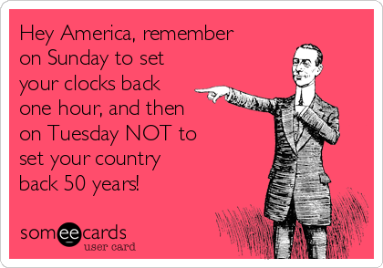 Hey America, remember  on Sunday to set your clocks back one hour, and then on Tuesday NOT to  set your country back 50 years!