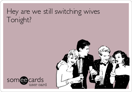 Hey are we still switching wives Tonight?