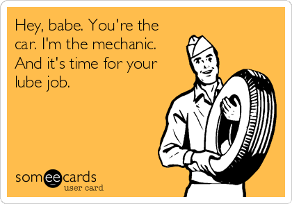Hey, babe. You're the car. I'm the mechanic. And it's time for your lube job.