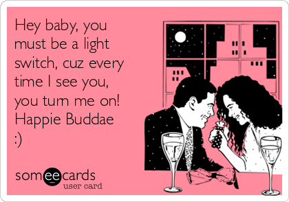 Hey baby, you must be a light switch, cuz every time I see you, you turn me on! Happie Buddae :)