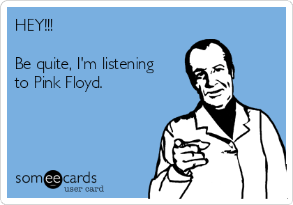 HEY!!!  Be quite, I'm listening to Pink Floyd.