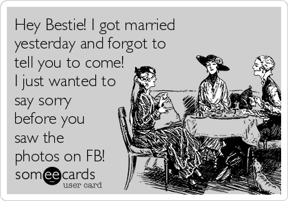Hey Bestie! I got married yesterday and forgot to tell you to come! I just wanted to say sorry before you saw the photos on FB!